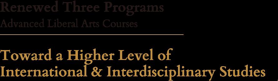 Renewed Three Programs Adv anced Liberal Arts Courses. Towar d a Higher Level of International & Interdisciplinary Studies